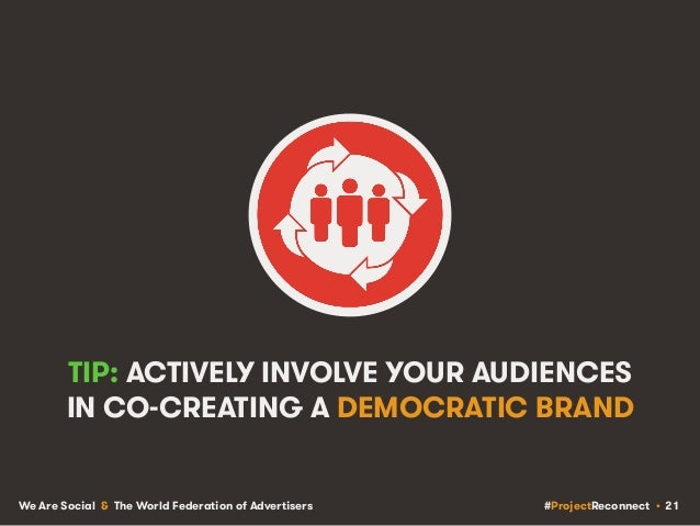 #ProjectReconnect • 21We Are Social & The World Federation of Advertisers TIP: ACTIVELY INVOLVE YOUR AUDIENCES IN CO-CREAT...