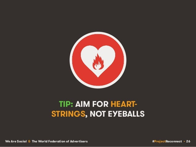 #ProjectReconnect • 26We Are Social & The World Federation of Advertisers TIP: AIM FOR HEART- STRINGS, NOT EYEBALLS