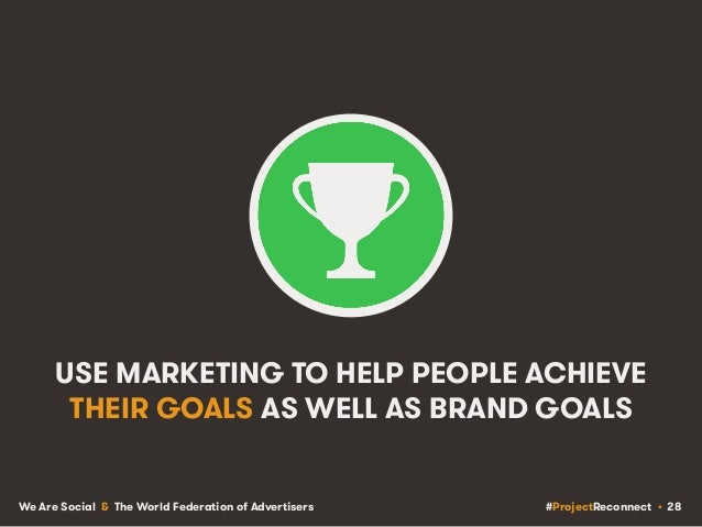 #ProjectReconnect • 28We Are Social & The World Federation of Advertisers USE MARKETING TO HELP PEOPLE ACHIEVE THEIR GOALS...