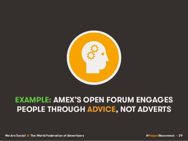 #ProjectReconnect • 29We Are Social & The World Federation of Advertisers EXAMPLE: AMEX'S OPEN FORUM ENGAGES PEOPLE THROUG...