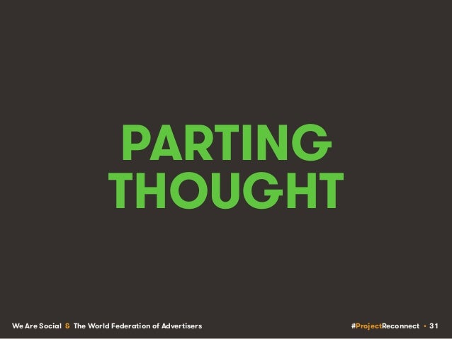 #ProjectReconnect • 31We Are Social & The World Federation of Advertisers PARTING THOUGHT