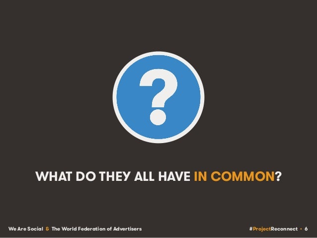 #ProjectReconnect • 6We Are Social & The World Federation of Advertisers WHAT DO THEY ALL HAVE IN COMMON?