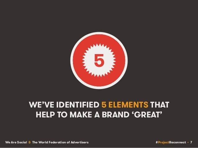 #ProjectReconnect • 7We Are Social & The World Federation of Advertisers WE'VE IDENTIFIED 5 ELEMENTS THAT HELP TO MAKE A B...