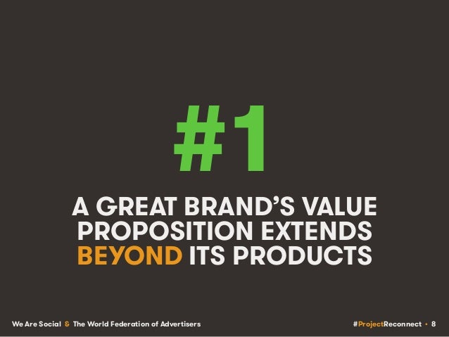 #ProjectReconnect • 8We Are Social & The World Federation of Advertisers #1A GREAT BRAND'S VALUE PROPOSITION EXTENDS BEYON...