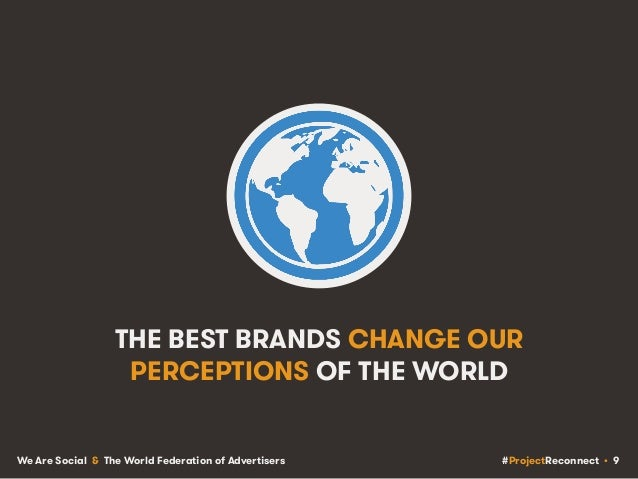 #ProjectReconnect • 9We Are Social & The World Federation of Advertisers THE BEST BRANDS CHANGE OUR PERCEPTIONS OF THE WOR...