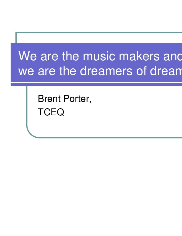 We are the music makers andwe are the dreamers of dreams.   Brent Porter,   TCEQ