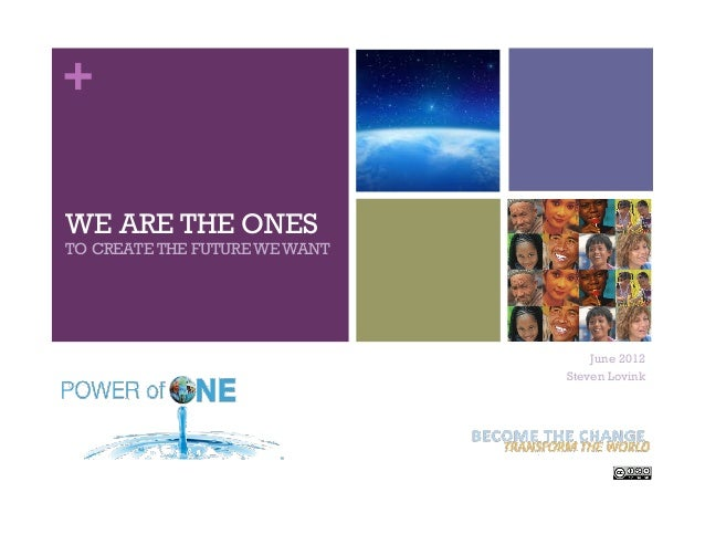 + WE ARE THE ONES TO CREATE THE FUTURE WE WANT June 2012 Steven Lovink