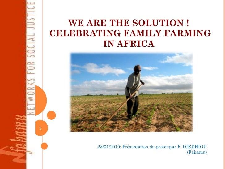 WE ARE THE SOLUTION !  CELEBRATING FAMILY FARMING IN AFRICA  28/01/2010: Présentation du projet par F. DIEDHIOU (Fahamu)