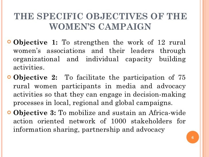 THE SPECIFIC OBJECTIVES OF THE WOMEN'S CAMPAIGN <ul><li>Objective 1:  To strengthen the work of 12 rural women's associati...