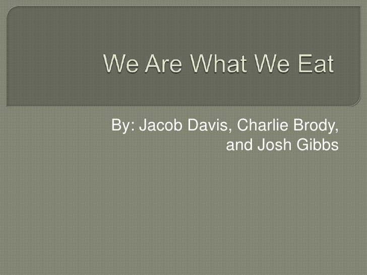 We Are What We Eat By: Jacob Davis, Charlie Brody, and Josh Gibbs