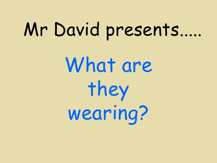 Mr David presents..... What are they wearing?