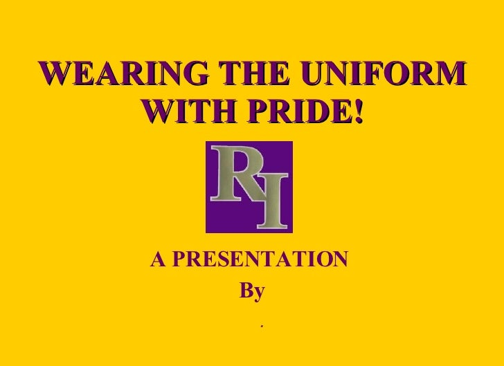 WEARING THE UNIFORM WITH PRIDE! A PRESENTATION  By 