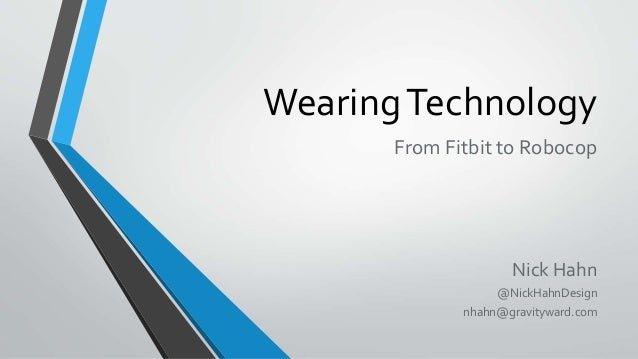 WearingTechnology From Fitbit to Robocop Nick Hahn @NickHahnDesign nhahn@gravityward.com