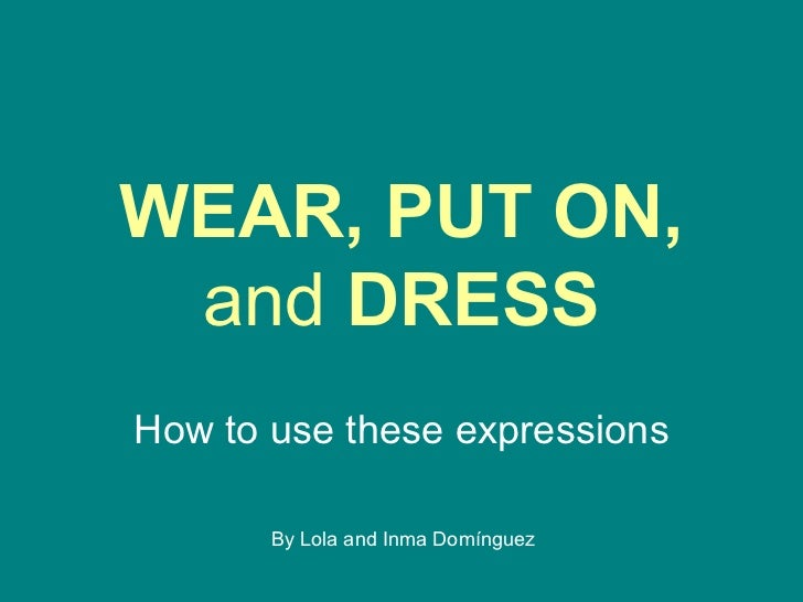 <ul>WEAR, PUT ON,  and  DRESS </ul><ul>How to use these expressions </ul>By Lola and Inma Domínguez