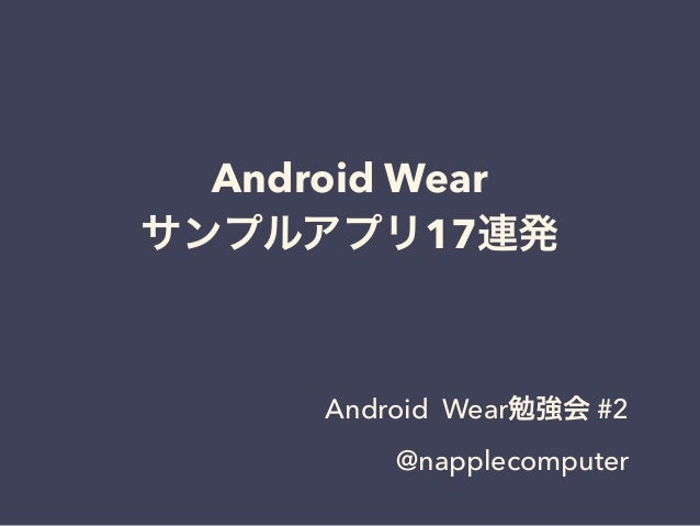 Android Wear サンプルアプリ17連発 Android Wear勉強会 #2 @napplecomputer