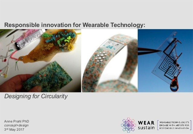 Responsible innovation for Wearable Technology: Designing for Circularity Anne Prahl PhD concept+design 3rd May 2017