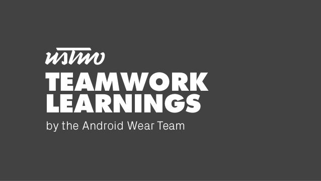 TEAMWORK LEARNINGS by the Android Wear Team