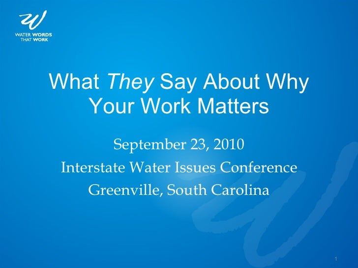 What  They  Say About Why Your Work Matters <ul><li>September 23, 2010 </li></ul><ul><li>Interstate Water Issues Conferenc...