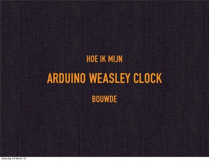 HOE IK MIJN                       ARDUINO WEASLEY CLOCK                               BOUWDESaturday 24 March 12