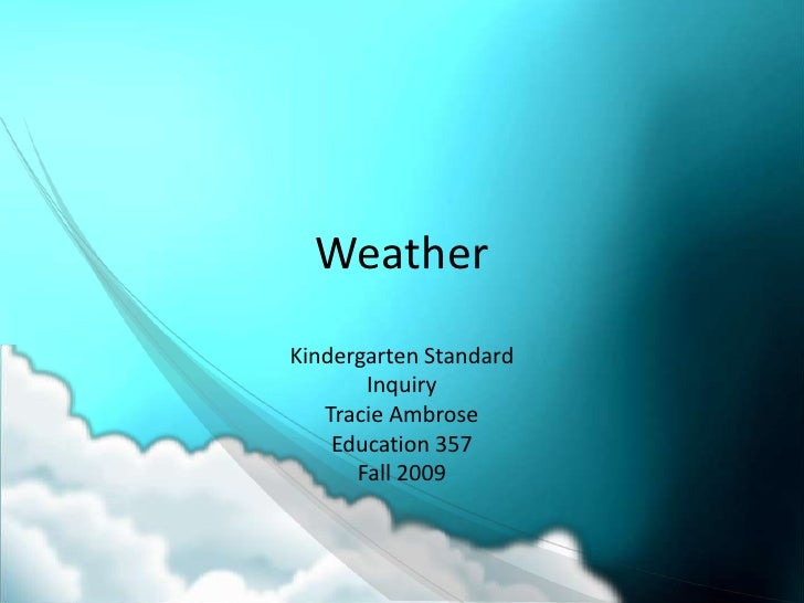 Weather<br />Kindergarten Standard<br />Inquiry<br />Tracie Ambrose<br />Education 357<br />Fall 2009<br />