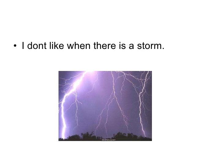 <ul><li>I dont like when there is a storm. </li></ul>