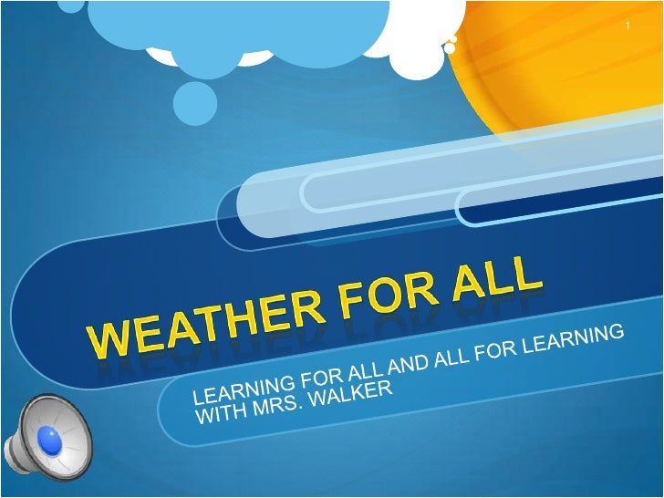 Weather For All<br />LEARNING FOR ALL AND ALL FOR LEARNING<br />WITH MRS. WALKER<br />1<br />