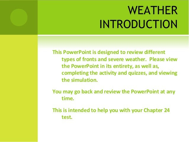 WEATHER INTRODUCTION This PowerPoint is designed to review different types of fronts and severe weather. Please view the P...