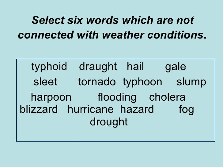 Select six words which are not connected with weather conditions . typhoid  draught   hail gale sleet tornado  typhoon   s...