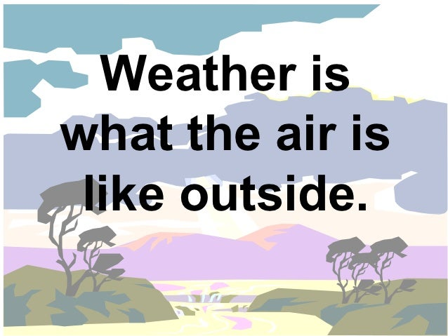 Weather iswhat the air is like outside.