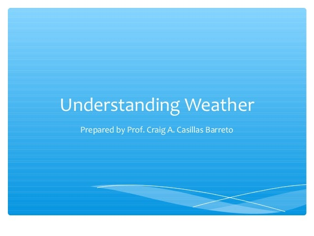 Understanding Weather Prepared by Prof. Craig A. Casillas Barreto