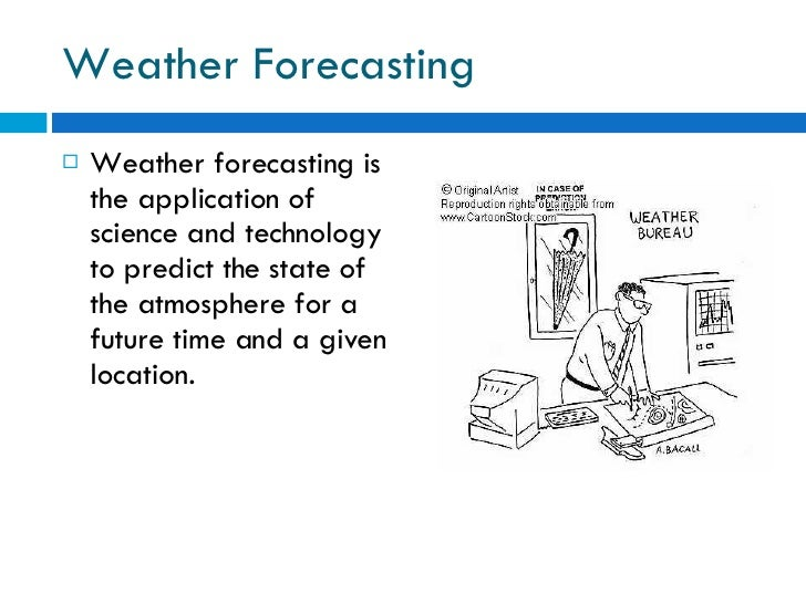 Weather Forecasting <ul><li>Weather forecasting is the application of science and technology to predict the state of the a...