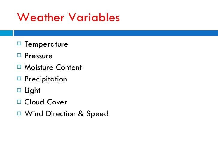 Weather Variables <ul><li>Temperature </li></ul><ul><li>Pressure </li></ul><ul><li>Moisture Content </li></ul><ul><li>Prec...