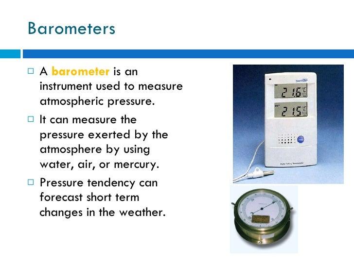 Barometers <ul><li>A  barometer  is an instrument used to measure atmospheric pressure.  </li></ul><ul><li>It can measure ...