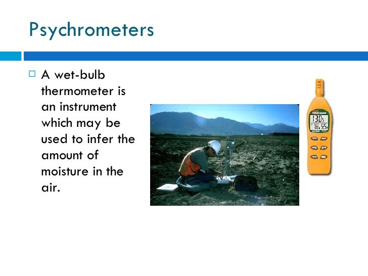 Psychrometers <ul><li>A wet-bulb thermometer is an instrument which may be used to infer the amount of moisture in the air...