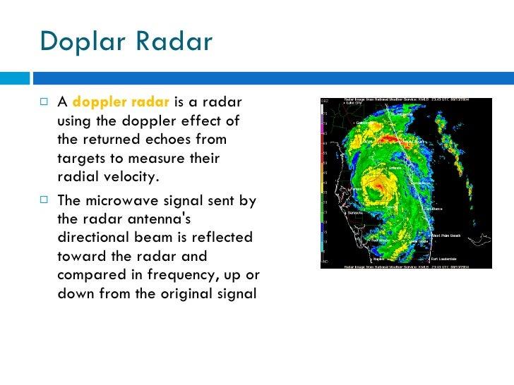 Doplar Radar <ul><li>A  doppler radar   is a radar using the doppler effect of the returned echoes from targets to measure...