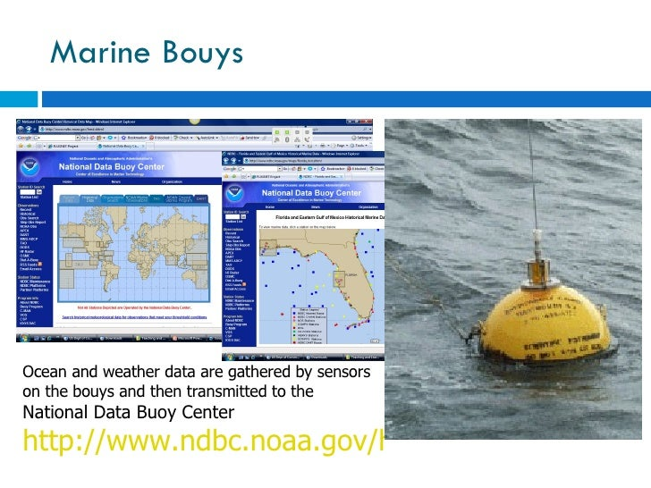 Marine Bouys  Ocean and weather data are gathered by sensors on the bouys and then transmitted to the  National Data Buoy ...
