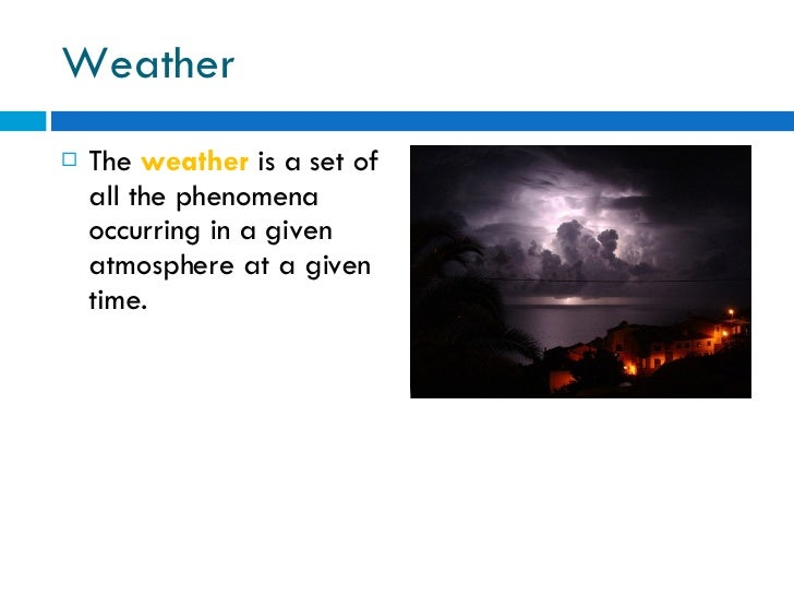 Weather <ul><li>The  weather  is a set of all the phenomena occurring in a given atmosphere at a given time. </li></ul>