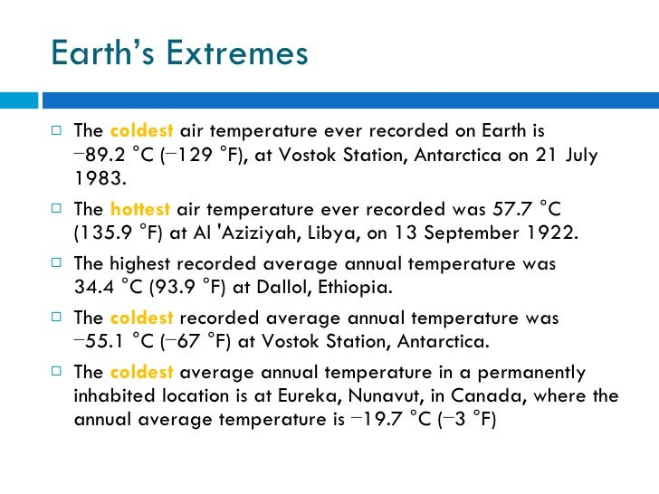 Earth's Extremes <ul><li>The  coldest  air temperature ever recorded on Earth is −89.2°C (−129°F), at Vostok Station, An...