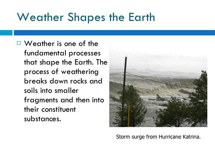 Weather Shapes the Earth <ul><li>Weather is one of the fundamental processes that shape the Earth. The process of weatheri...