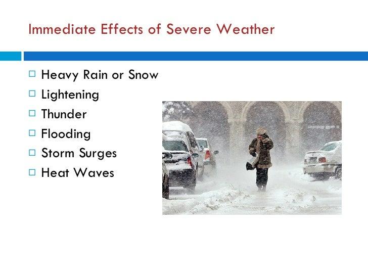 Immediate Effects of Severe Weather <ul><li>Heavy Rain or Snow </li></ul><ul><li>Lightening </li></ul><ul><li>Thunder </li...