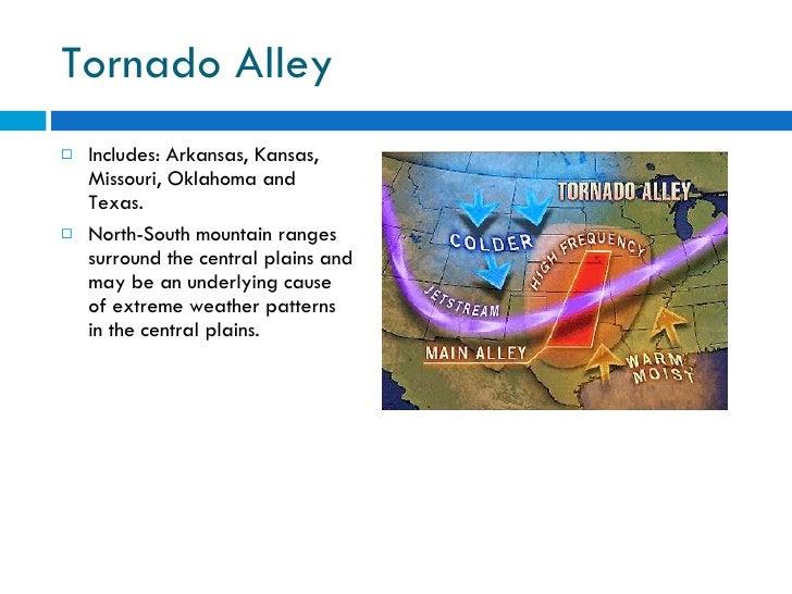 Tornado Alley <ul><li>Includes: Arkansas, Kansas, Missouri, Oklahoma and Texas. </li></ul><ul><li>North-South mountain ran...