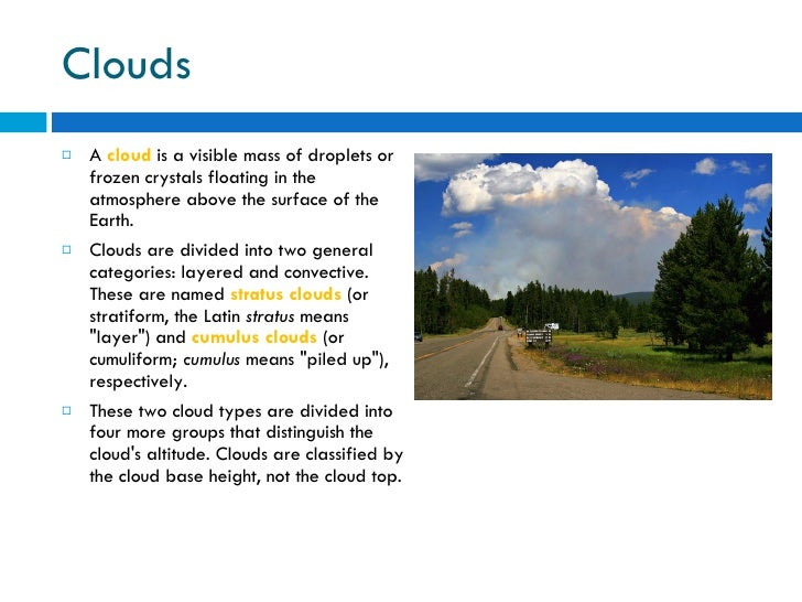 Clouds <ul><li>A  cloud  is a visible mass of droplets or frozen crystals floating in the atmosphere above the surface of ...