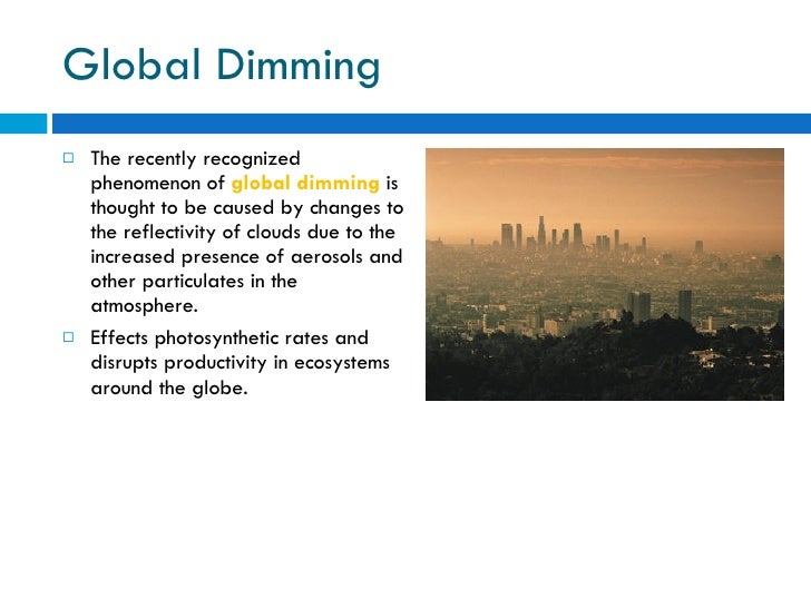 Global Dimming <ul><li>The recently recognized phenomenon of  global dimming  is thought to be caused by changes to the re...