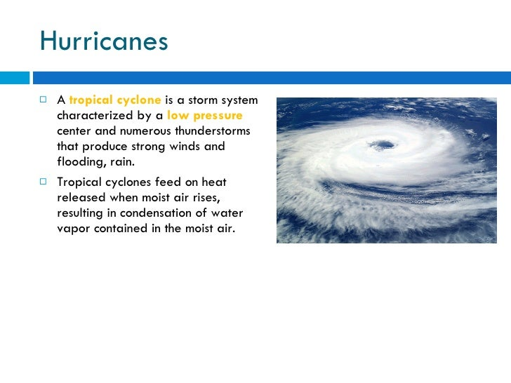 Hurricanes <ul><li>A  tropical cyclone  is a storm system characterized by a  low pressure  center and numerous thundersto...
