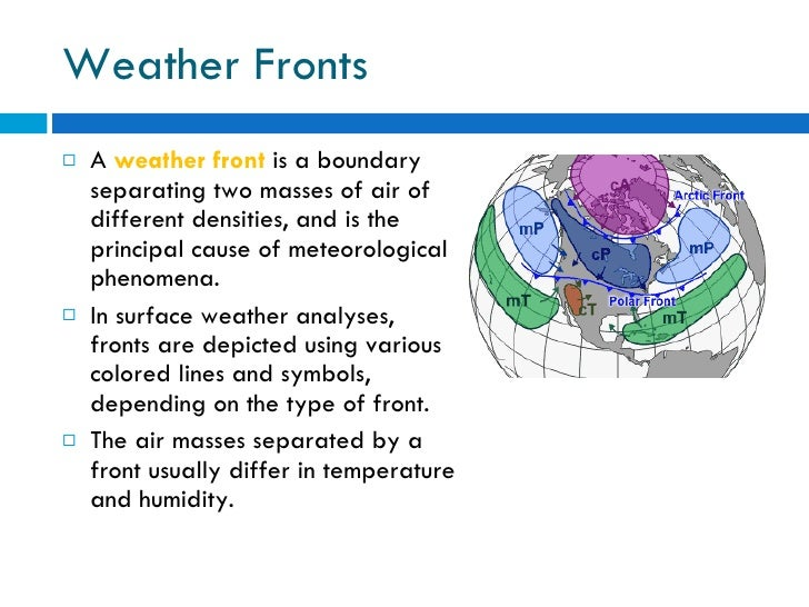 Weather Fronts <ul><li>A  weather front   is a boundary separating two masses of air of different densities, and is the pr...