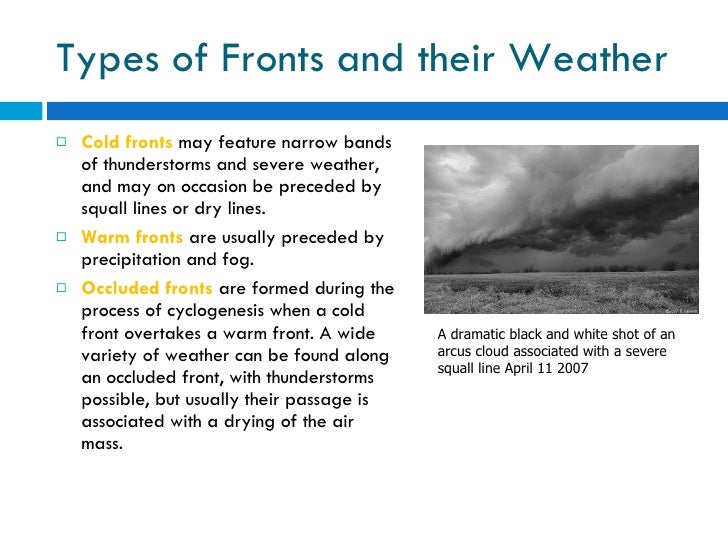Types of Fronts and their Weather <ul><li>Cold fronts  may feature narrow bands of thunderstorms and severe weather, and m...
