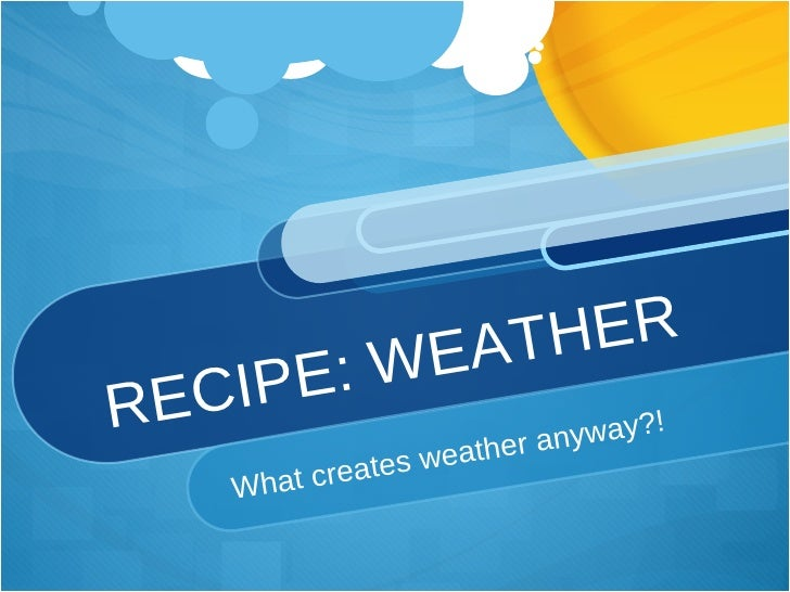 RECIPE: WEATHER What creates weather anyway?!