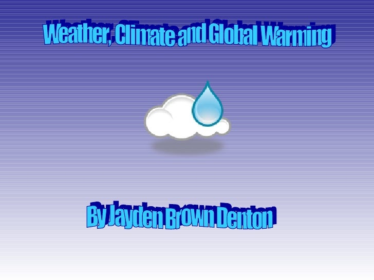 Weather, Climate and Global Warming By Jayden Brown Denton