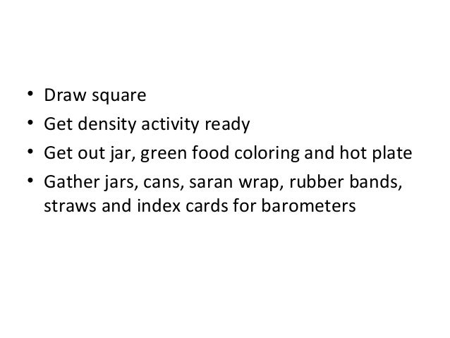 •   Draw square•   Get density activity ready•   Get out jar, green food coloring and hot plate•   Gather jars, cans, sara...