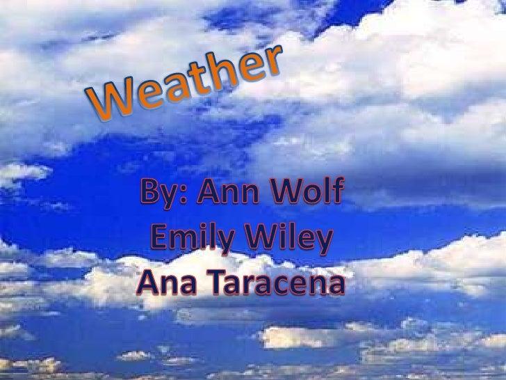 Weather<br />By: Ann Wolf<br />Emily Wiley<br />Ana Taracena<br />